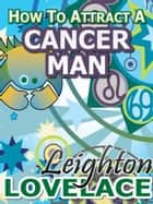 How To Attract A Cancer Man - The Astrology for Lovers Guide to Understanding Cancer Men, Horoscope Compatibility Tips and Much More ebook by Leighton Lovelace