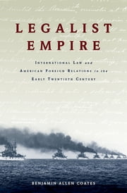Legalist Empire - International Law and American Foreign Relations in the Early Twentieth Century ebook by Benjamin Allen Coates
