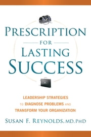 Prescription for Lasting Success - Leadership Strategies to Diagnose Problems and Transform Your Organization ebook by Susan Reynolds