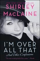 I'm Over All That - And Other Confessions ebook by Shirley MacLaine