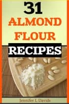 31 Almond Flour Recipes High in Protein, Vitamins and Minerals: A Low-Carb, Gluten-Free Baking Alternative to Standard Wheat Flour ebook by Jennifer L Davids
