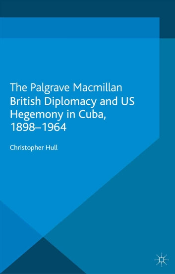 British Diplomacy and US Hegemony in Cuba, 1898-1964 ebook by Christopher Hull