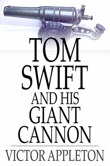 Tom Swift and His Giant Cannon - Or, The Longest Shots on Record ebook by Victor Appleton
