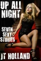 Up All Night: Seven Sexy Stories ebook by JT Holland
