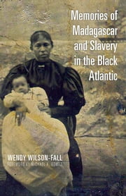 Memories of Madagascar and Slavery in the Black Atlantic ebook by Wendy Wilson-Fall,Michael Gomez