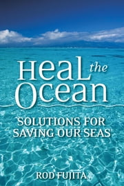 Heal the Ocean: Solutions for Saving Our Seas ebook by Fujita, Rod