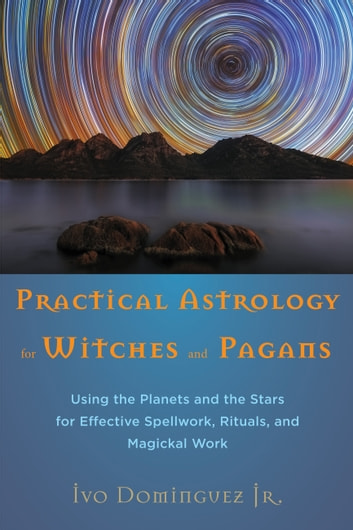 Practical Astrology for Witches and Pagans - Using the Planets and the Stars for Effective Spellwork, Rituals, and Magickal Work ebook by Ivo Dominguez Jr.