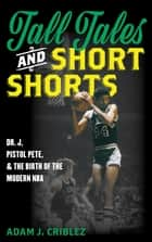 Tall Tales and Short Shorts - Dr. J, Pistol Pete, and the Birth of the Modern NBA ebook by Adam J. Criblez