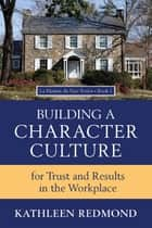 Building A Character Culture - For Trust and Results in the Workplace ebook by Kathleen Redmond