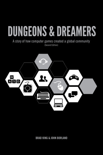 Dungeons & Dreamers - A story of how computer games created a global community ebook by Brad King,John Borland