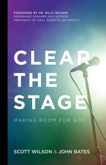 Clear the Stage - Making Room for God ebook by John Bates,Scott Wilson