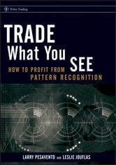 Trade What You See - How To Profit from Pattern Recognition ebook by Larry Pesavento,Leslie Jouflas
