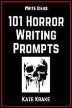 101 Horror Writing Prompts ebook by Kate Krake