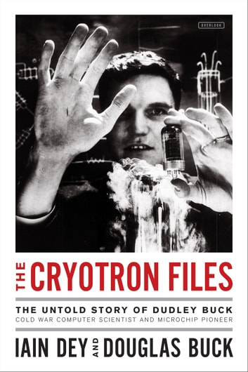 The Cryotron Files - The Untold Story of Dudley Buck, Cold War Computer Scientist and Microchip Pioneer ebook by Iain Dey,Douglas Buck