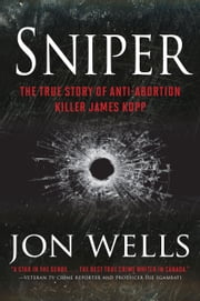 Sniper - The True Story of Anti-Abortion Killer James Kopp ebook by Jon Wells