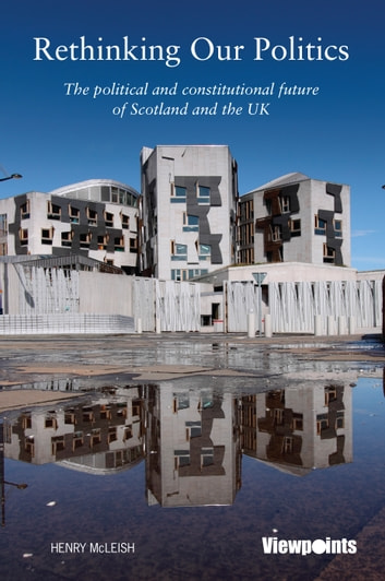 Rethinking Our Politics - The political and constitutional future of Scotland and the UK ebook by Henry McLeish