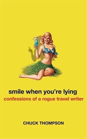 Smile When You're Lying - Confessions of a Rogue Travel Writer ebook by Chuck Thompson