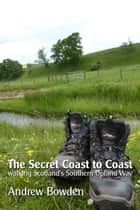 The Secret Coast to Coast - Walking Scotland's Southern Upland Way ebook by Andrew Bowden