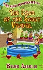 The Case of the Soggy Vandal - The Alex Mysteries ebook by Barb Asselin