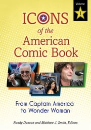 Icons of the American Comic Book: From Captain America to Wonder Woman [2 volumes] - From Captain America to Wonder Woman ebook by Randy Duncan,Matthew J. Smith