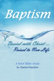 Baptism: Buried With Christ, Raised To New Life ebook by Charles Poncelow