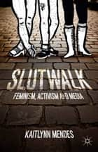 SlutWalk - Feminism, Activism and Media ebook by K. Mendes