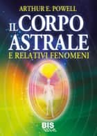 Il Corpo Astrale - E relativi fenomeni ebook by Arthur Powell