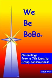 We Be BoBo: Channelings from a 7th Density Group Consciousness ebook by Lloyd Brass