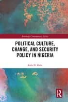 Political Culture, Change, and Security Policy in Nigeria ebook by Kalu N. Kalu