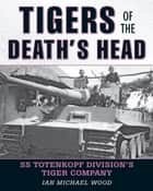Tigers of the Death's Head - SS Totenkopf Division's Tiger Company ebook by Michael Wood