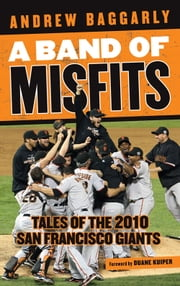 A Band of Misfits - Tales of the 2010 San Francisco Giants ebook by Andrew Baggarly,Duane Kuiper