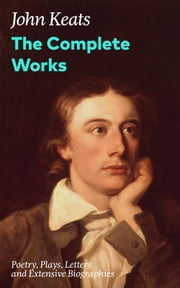 The Complete Works: Poetry, Plays, Letters and Extensive Biographies - Ode on a Grecian Urn + Ode to a Nightingale + Hyperion + Endymion + The Eve of St. Agnes + Isabella + Ode to Psyche + Lamia + Sonnets and more from one of the most beloved English Romantic poets ebook by John Keats