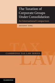 The Taxation of Corporate Groups Under Consolidation: An International Comparison ebook by Ting, Antony