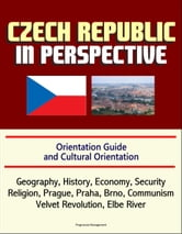 Czech Republic in Perspective: Orientation Guide and Cultural Orientation: Geography, History, Economy, Security, Religion, Prague, Praha, Brno, Communism, Velvet Revolution, Elbe River ebook by Progressive Management