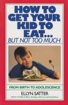 How to Get Your Kid to Eat - But Not Too Much ebook by Ellyn Satter