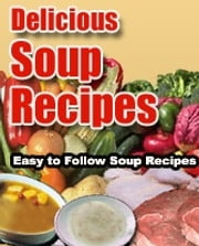 Delicious Soup Recipes - Easy to Follow Soup Recipes ebook by Sven Hyltén-Cavallius