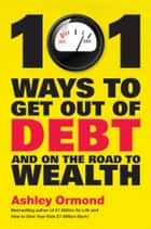 101 Ways to Get Out Of Debt and On the Road to Wealth ebook by Ashley Ormond
