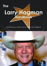 The Larry Hagman Handbook - Everything you need to know about Larry Hagman ebook by Smith, Emily