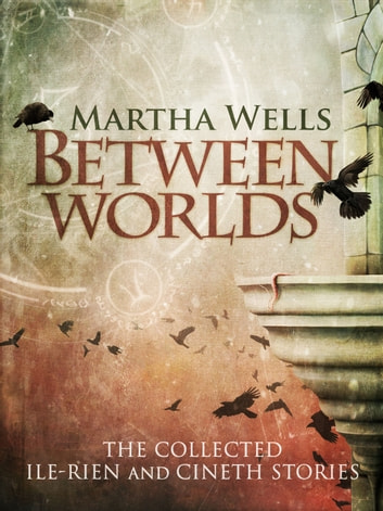 Between Worlds: the Collected Ile-Rien and Cineth Stories ebook by Martha Wells