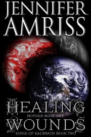 Healing Wounds [Mother Book One] - Kings of Kal'brath, #2 ebook by Jennifer Amriss