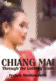 Chiang Mai Through The Looking Glass ebook by Francis Shettlesworth