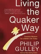 Living the Quaker Way - Discover the Hidden Happiness in the Simple Life ebook by Philip Gulley
