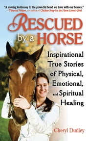 Rescued by a Horse - True Stories of Physical, Emotional, and Spiritual Healing ebook by Cheryl Dudley