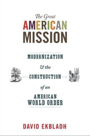 The Great American Mission - Modernization and the Construction of an American World Order ebook by David Ekbladh