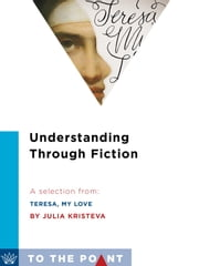 Understanding Through Fiction - A Selection from Teresa, My Love: An Imagined Life of the Saint of Avila ebook by Julia Kristeva,Lorna Scott Fox