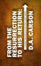 From the Resurrection to His Return ebook by Carson, D A