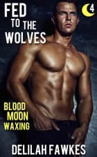 Fed to the Wolves, Part 4: Blood Moon Waxing ebook by Delilah Fawkes