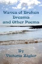 Waves Of Broken Dreams And Other Poems ebook by Victoria Zigler