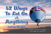 52 Ways To Let Go of Anything - How to Dump Unwanted Baggage and Enjoy the Journey ebook by Lorna Bright