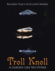 Troll Knoll - A Garden Like No Other ebook by Richard Tracy, John Morris